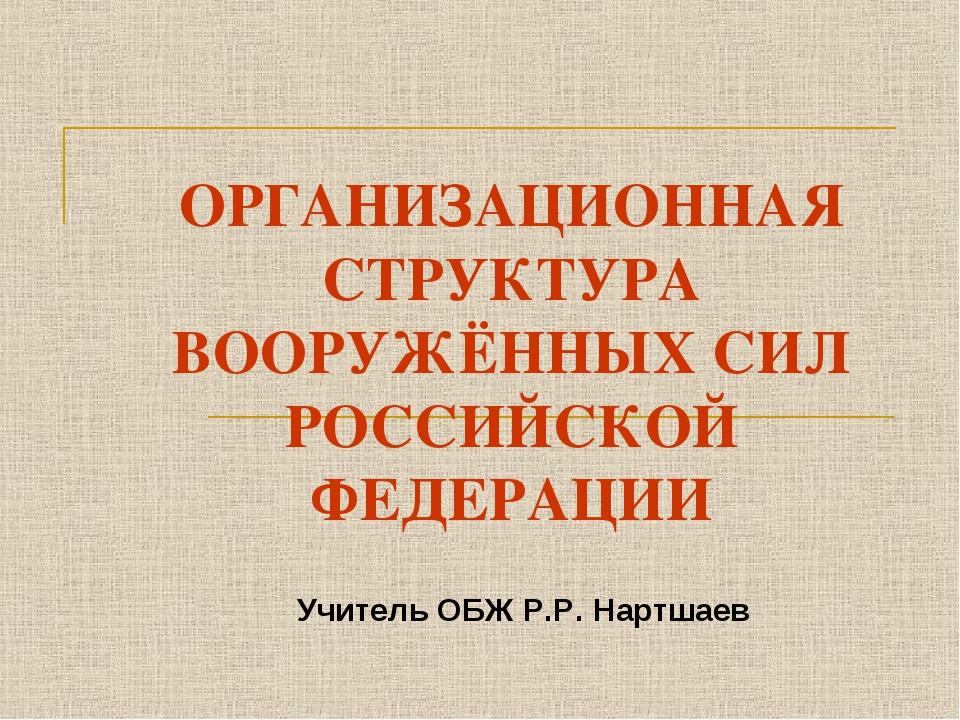 ОРГАНИЗАЦИОННАЯ СТРУКТУРА ВООРУЖЁННЫХ СИЛ РОССИЙСКОЙ ФЕДЕРАЦИИ Учитель ОБЖ Р....