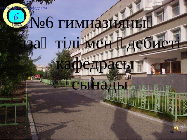 №6 гимназияның қазақ тілі мен әдебиеті кафедрасы ұсынады 6 Гимназия Семей қа...