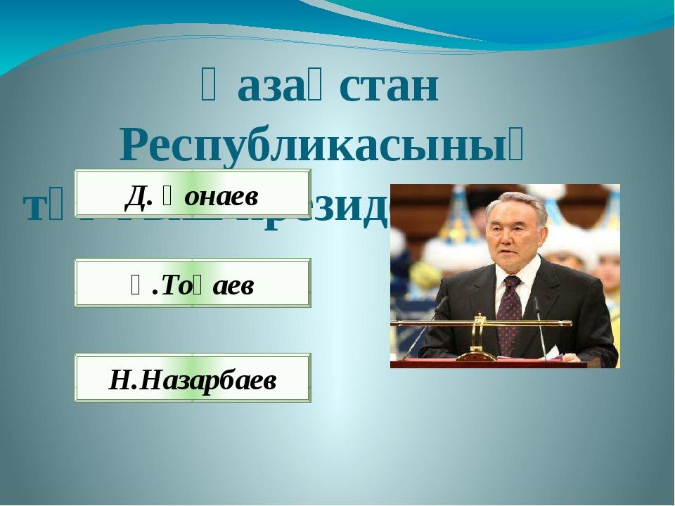 Қазақстан Республикасының тұңғыш президенті кім? Д. Қонаев Қ.Тоқаев Н.Назарбаев