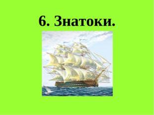 6. Знатоки.