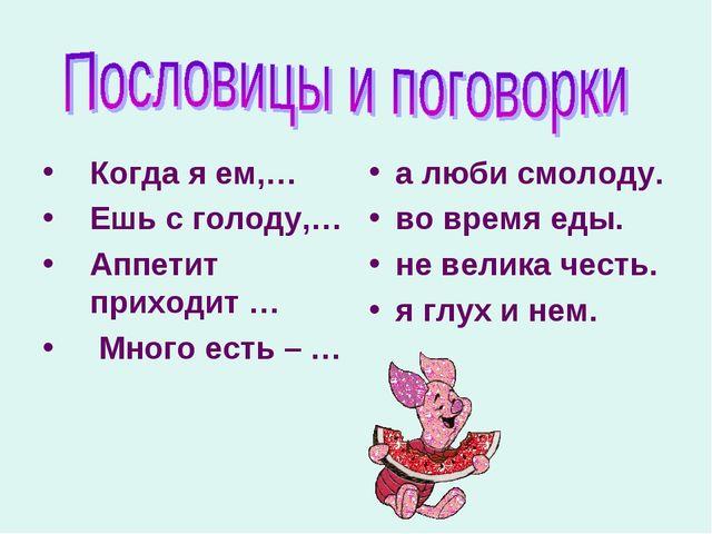 Когда я ем,… Ешь с голоду,… Аппетит приходит … Много есть – … а люби смолоду....