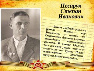 Цесарук Степан Иванович Летом 1941года ушел на фронт. Воевал под Харьковом, а