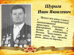 Шурига Иван Яковлевич Прошел всю войну. Служил в истребительной противотанков