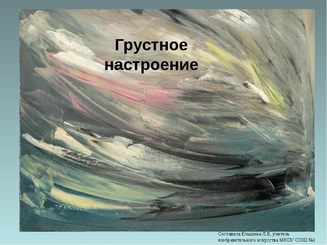 Грустное настроение Составила Ельшина Л.В, учитель изобразительного искусства...