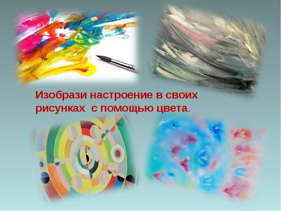 Изобрази настроение в своих рисунках с помощью цвета.