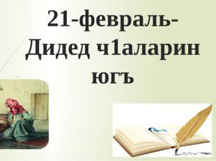 21-февраль- Дидед ч1аларин югъ