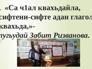 «Са ч1ал квахьдайла, сифтени-сифте адан глаголар квахьда,»- лугьудай Забит Р