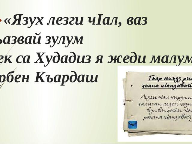 «Язух лезги чIал, ваз кьазвайзулум Тек са Худадиз я жеди малум.» Арбен Къар...
