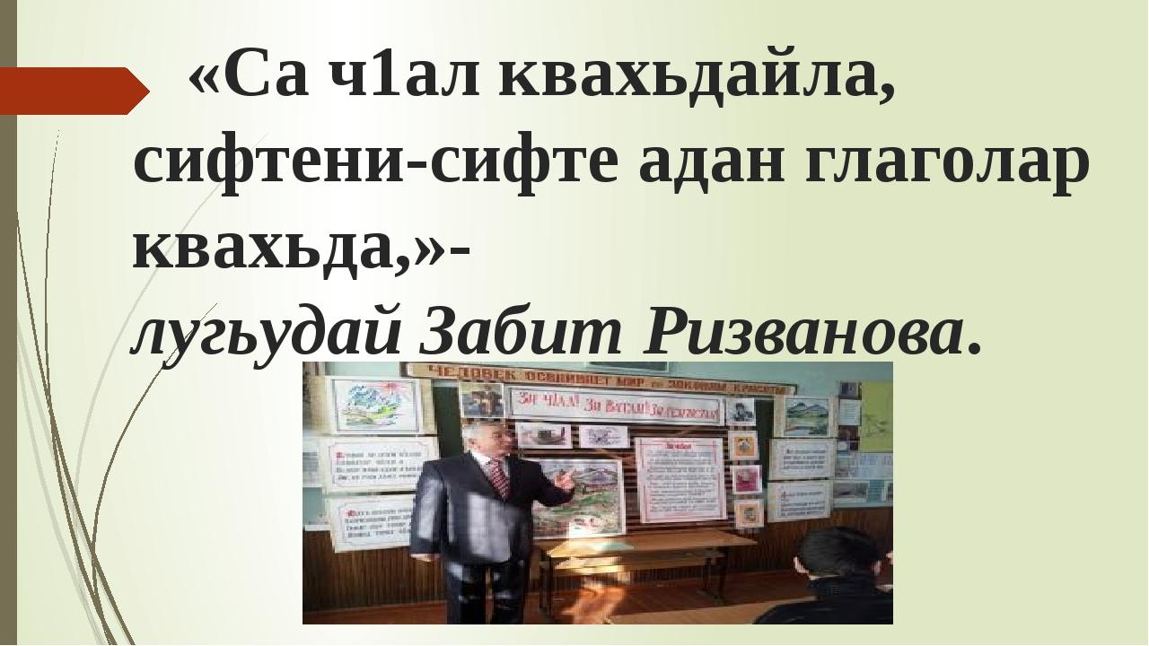 «Са ч1ал квахьдайла, сифтени-сифте адан глаголар квахьда,»- лугьудай Забит Р...