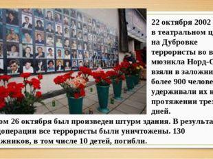 22 октября 2002 года в театральном центре на Дубровке террористы во время мюз
