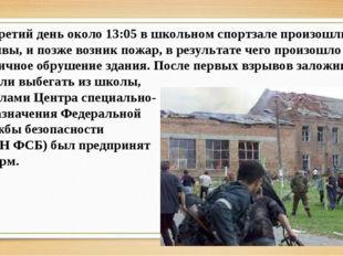 На третий день около 13:05 в школьном спортзале произошли взрывы, и позже воз