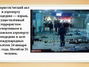 Террористи́ческий акт в аэропорту Домодедово — взрыв, осуществлённый террорис