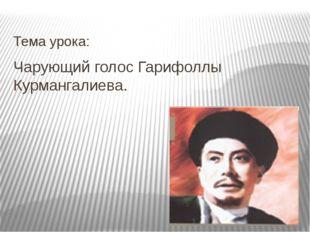 Чарующий голос Гарифоллы Курмангалиева. Тема урока: