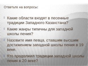 Ответьте на вопросы: Какие области входят в песенные традиции Западного Казах