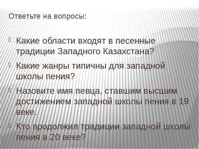 Ответьте на вопросы: Какие области входят в песенные традиции Западного Казах...