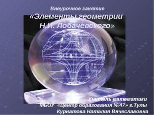 Внеурочное занятие «Элементы геометрии Н.И. Лобачевского» Учитель математики