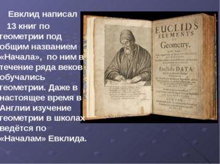 Евклид написал 13 книг по геометрии под общим названием «Начала», по ним в т