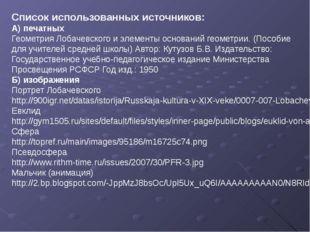 Список использованных источников: А) печатных Геометрия Лобачевского и элемен