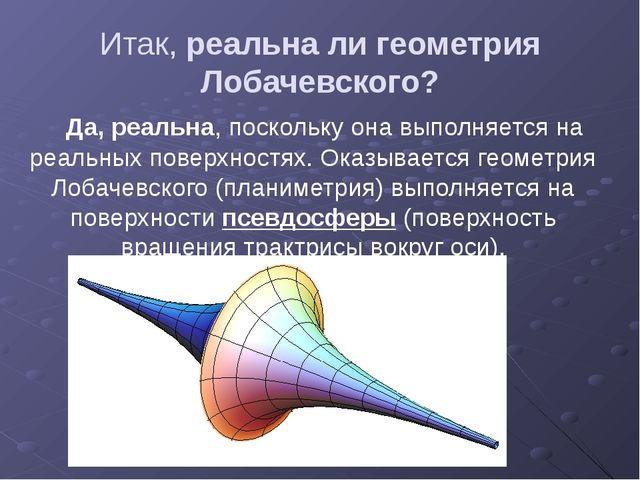 Итак, реальна ли геометрия Лобачевского? Да, реальна, поскольку она выполняет...