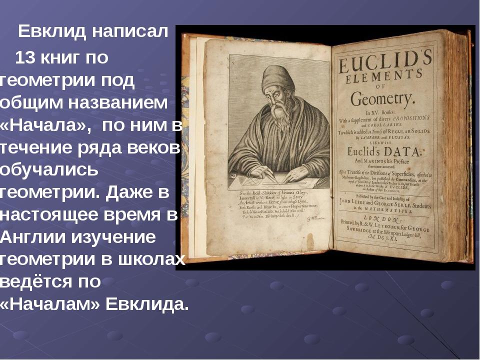 Евклид написал 13 книг по геометрии под общим названием «Начала», по ним в т...