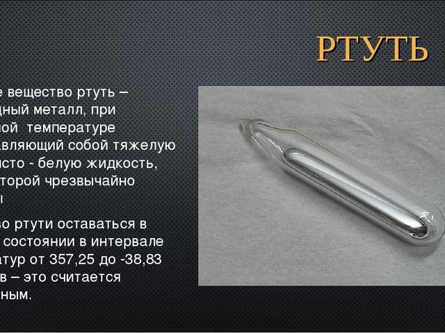РТУТЬ Простое вещество ртуть – переходный металл, при комнатной температуре п...