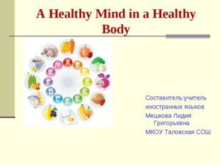 A Healthy Mind in a Healthy Body Cоставитель:учитель иностранных языков Мешко