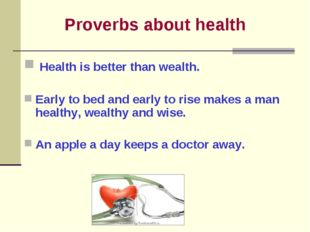 Proverbs about health Health is better than wealth. Early to bed and early t