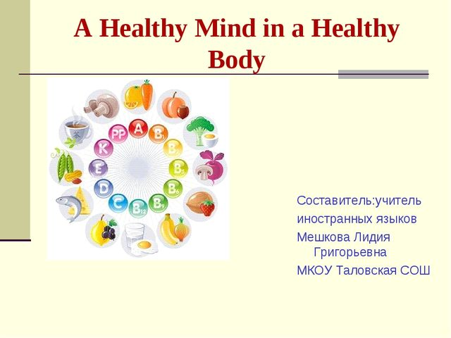 A Healthy Mind in a Healthy Body Cоставитель:учитель иностранных языков Мешко...