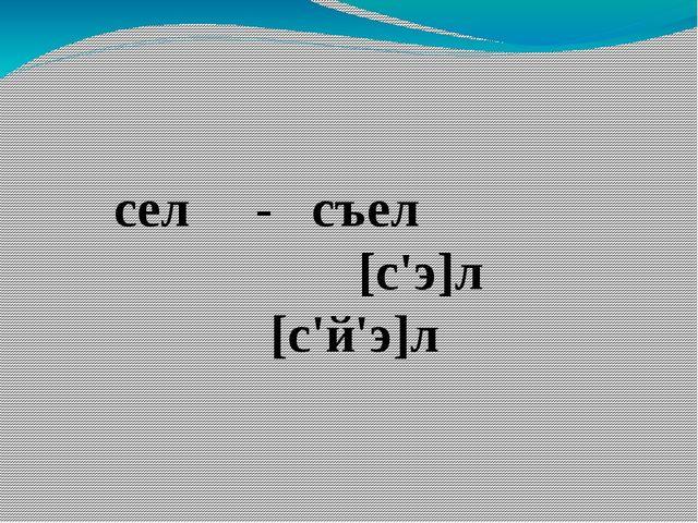 сел - съел [с'э]л [с'й'э]л