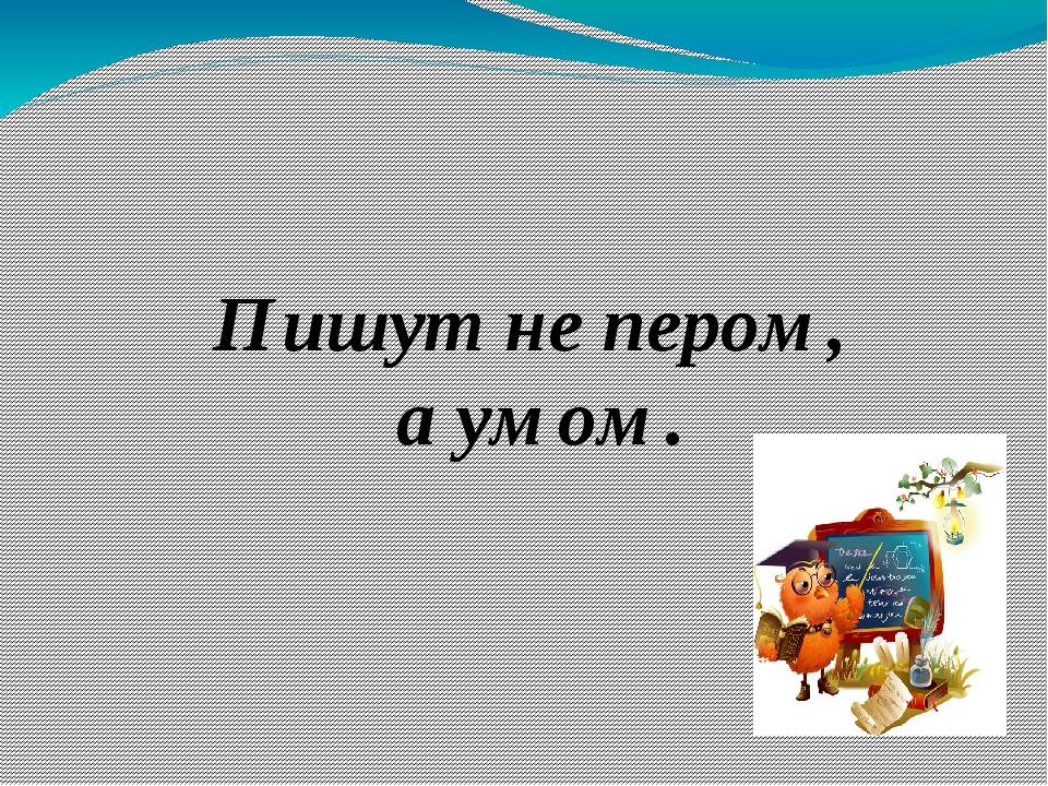 Пишут не пером, а умом.