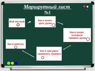 Маршрутный лист №1 Мой настрой Как я понял цель урока Как я понял основное пр
