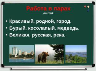 Работа в парах лист №2 Красивый, родной, город. Бурый, косолапый, медведь. Ве