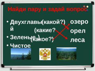 Найди пару и задай вопрос Двухглавый Зеленые Чистое озеро орел леса (какой?)