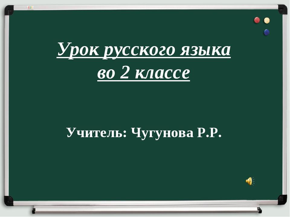 Урок русского языка во 2 классе Учитель: Чугунова Р.Р.