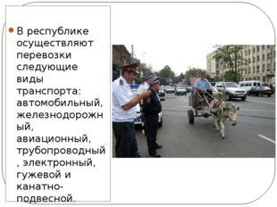 В республике осуществляют перевозки следующие виды транспорта: автомобильный