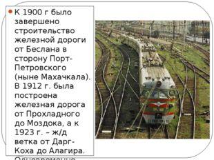 К 1900 г было завершено строительство железной дороги от Беслана в сторону По