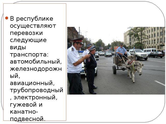 В республике осуществляют перевозки следующие виды транспорта: автомобильный...