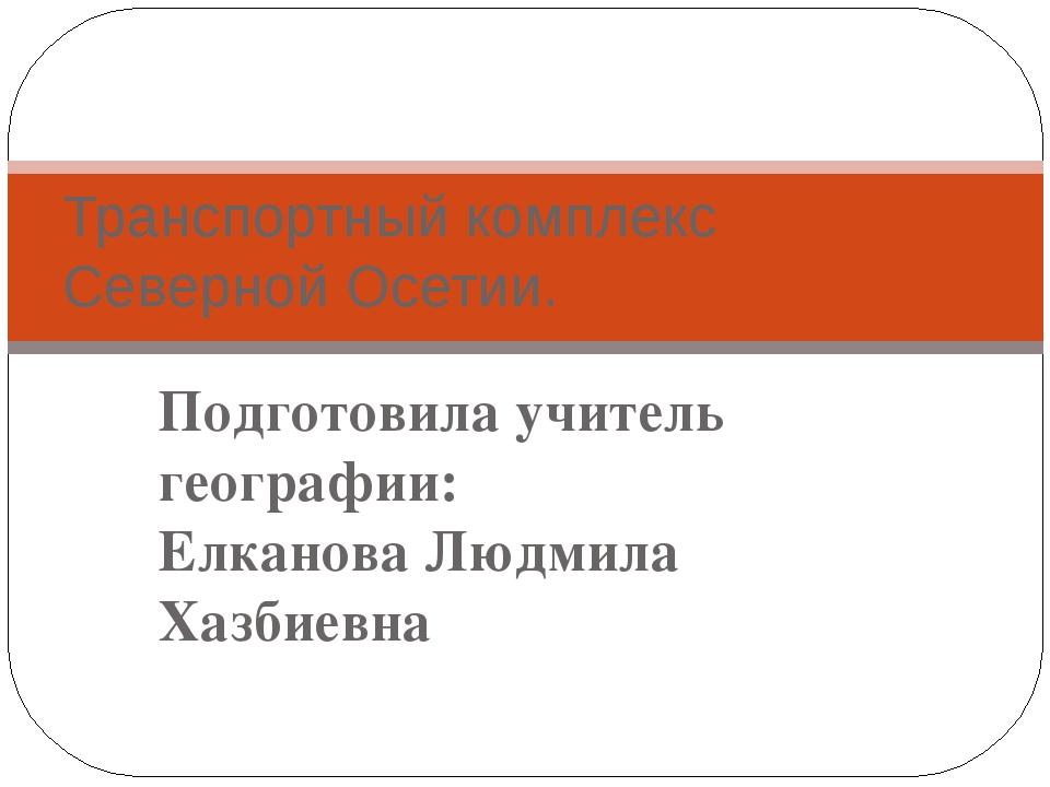 Подготовила учитель географии: Елканова Людмила Хазбиевна Транспортный компле...