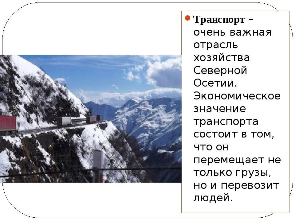 Транспорт – очень важная отрасль хозяйства Северной Осетии. Экономическое зна...