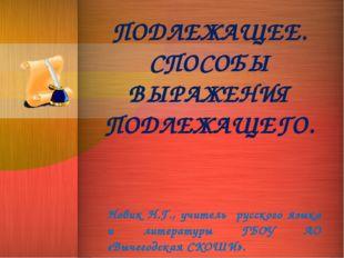 ПОДЛЕЖАЩЕЕ. СПОСОБЫ ВЫРАЖЕНИЯ ПОДЛЕЖАЩЕГО. Новик Н.Г., учитель русского языка