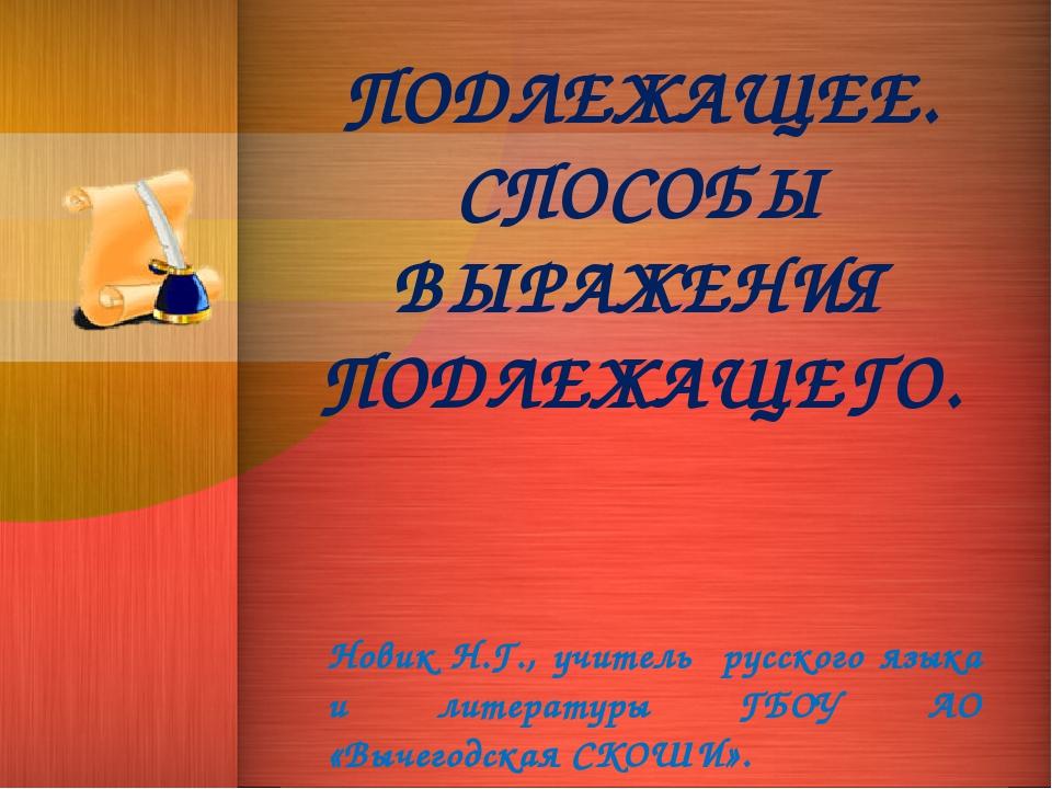 ПОДЛЕЖАЩЕЕ. СПОСОБЫ ВЫРАЖЕНИЯ ПОДЛЕЖАЩЕГО. Новик Н.Г., учитель русского языка...