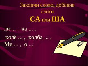 Закончи слово, добавив слоги СА или ША ли ... , ка ... , колё ... , колба ...