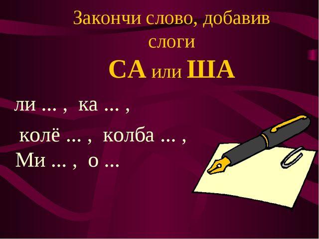 Закончи слово, добавив слоги СА или ША ли ... , ка ... , колё ... , колба ......