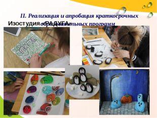II. Реализация и апробация краткосрочных образовательных программ Изостудия