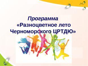 Программа «Разноцветное лето Черноморского ЦРТДЮ»