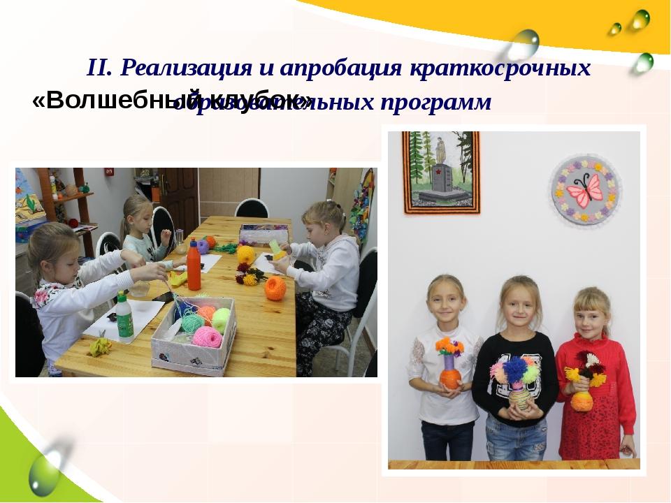 II. Реализация и апробация краткосрочных образовательных программ «Волшебный...