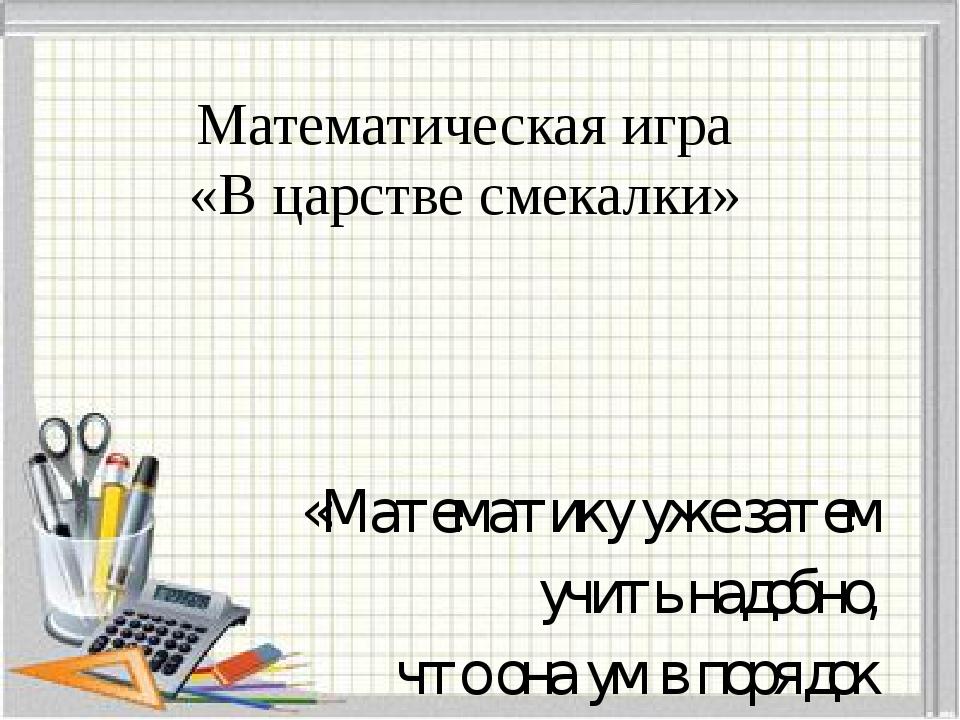 Математическая игра «В царстве смекалки» «Математику уже затем учить надобно,...