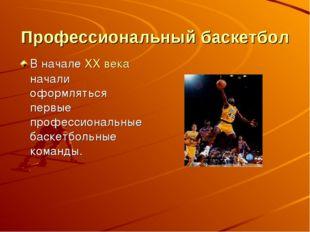 Профессиональный баскетбол В начале XX века начали оформляться первые професс
