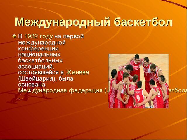 Международный баскетбол В 1932 году на первой международной конференции нацио...