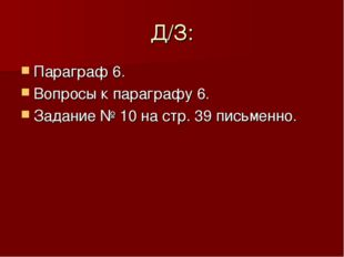 Д/З: Параграф 6. Вопросы к параграфу 6. Задание № 10 на стр. 39 письменно.